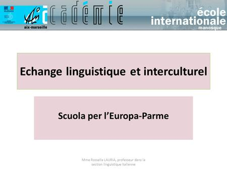 Echange linguistique et interculturel Scuola per l'Europa-Parme Mme Rossella LAURIA, professeur dans la section linguistique italienne.
