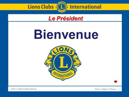 LIONS CLUBS INTERNATIONALDistrict Multiple 103 France 1 Bienvenue Le Président.