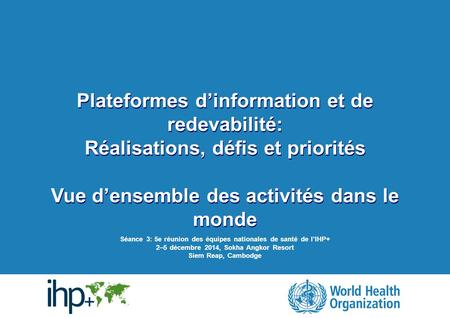 | Information & accountability platforms: Achievements, challenges & priorities | Session 3: Fifth IHP+ Country Health Teams Meeting, 2-5 December 2014,