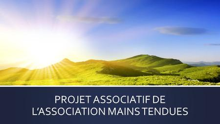 PROJET ASSOCIATIF DE L'ASSOCIATION MAINS TENDUES.
