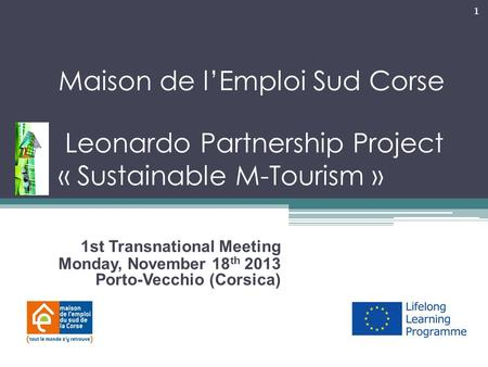 1 Maison de l'Emploi Sud Corse – Leonardo Partnership Project « Sustainable M-Tourism » « 1st Transnational Meeting Monday, November 18 th 2013 Porto-Vecchio.