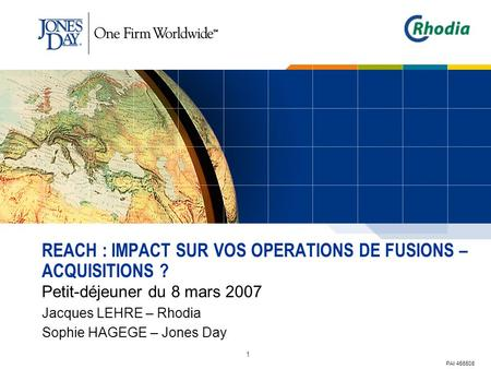 1 REACH : IMPACT SUR VOS OPERATIONS DE FUSIONS – ACQUISITIONS ? Petit-déjeuner du 8 mars 2007 Jacques LEHRE – Rhodia Sophie HAGEGE – Jones Day PAI 456508.