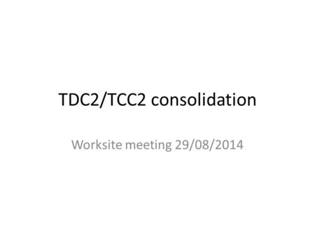 TDC2/TCC2 consolidation Worksite meeting 29/08/2014.