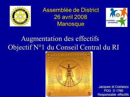 Augmentation des effectifs Objectif N°1 du Conseil Central du RI Assemblée de District 26 avril 2008 26 avril 2008 Manosque Manosque Jacques di Costanzo.