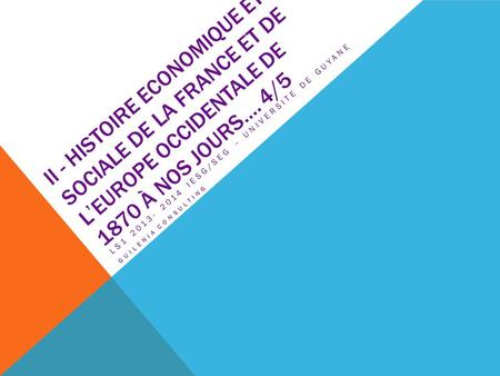 II - HISTOIRE ECONOMIQUE ET SOCIALE DE LA FRANCE ET DE L'EUROPE OCCIDENTALE DE 1870 À NOS JOURS…. 4/5 LS1 2013- 2014 IESG/SEG – UNIVERSITE DE GUYANE GUILENIA.