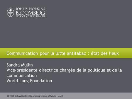 2011 Johns Hopkins Bloomberg School of Public Health Sandra Mullin Vice-présidente directrice chargée de la politique et de la communication World Lung.