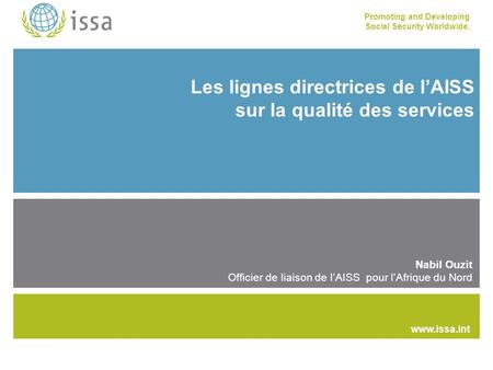 Promoting and Developing Social Security Worldwide. www.issa.int Les lignes directrices de l'AISS sur la qualité des services Nabil Ouzit Officier de liaison.