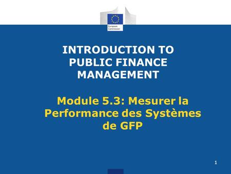 INTRODUCTION TO PUBLIC FINANCE MANAGEMENT Module 5.3: Mesurer la Performance des Systèmes de GFP 1.