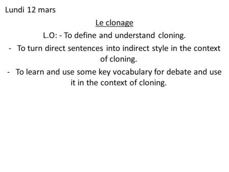Lundi 12 mars Le clonage L.O: - To define and understand cloning. -To turn direct sentences into indirect style in the context of cloning. -To learn and.