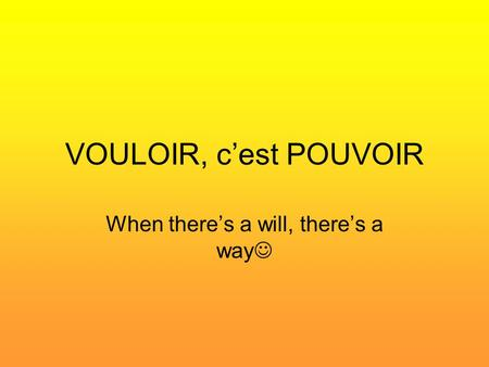 VOULOIR, c'est POUVOIR When there's a will, there's a way.