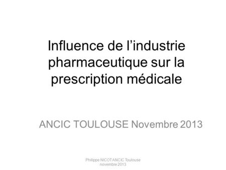 Philippe NICOT ANCIC Toulouse novembre 2013 Influence de l'industrie pharmaceutique sur la prescription médicale ANCIC TOULOUSE Novembre 2013.