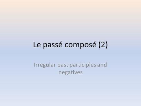 Le passé composé (2) Irregular past participles and negatives.