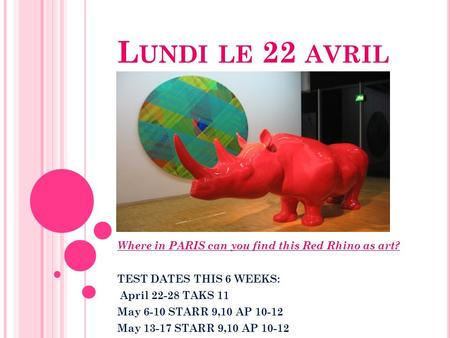 L UNDI LE 22 AVRIL Where in PARIS can you find this Red Rhino as art? TEST DATES THIS 6 WEEKS: April 22-28 TAKS 11 May 6-10 STARR 9,10 AP 10-12 May 13-17.