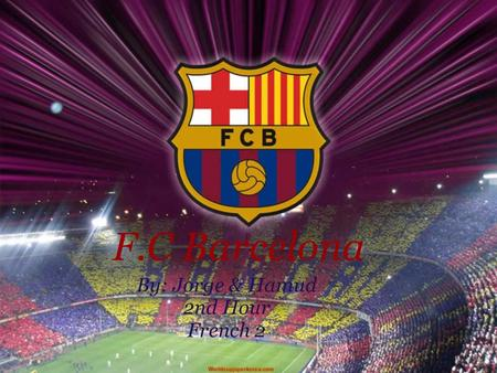 F.C Barcelona By: Jorge & Hamud 2nd Hour French 2.