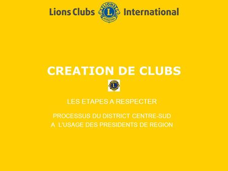 CREATION DE CLUBS LES ETAPES A RESPECTER PROCESSUS DU DISTRICT CENTRE-SUD A L'USAGE DES PRESIDENTS DE REGION.