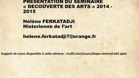 PRESENTATION DU SEMINAIRE « DECOUVERTE DES ARTS » 2014 - 2015 Hélène FERKATADJI Historienne de l'art helene.ferkatadji7@orange.fr Support de cours disponible.