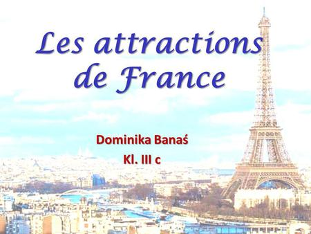 Dominika Banaś Kl. III c Les attractions de France.