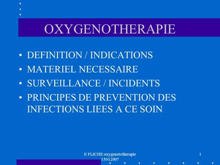 E FLICHE oxygenetotherapie 15012007 1 OXYGENOTHERAPIE DEFINITION / INDICATIONS MATERIEL NECESSAIRE SURVEILLANCE / INCIDENTS PRINCIPES DE PREVENTION DES.