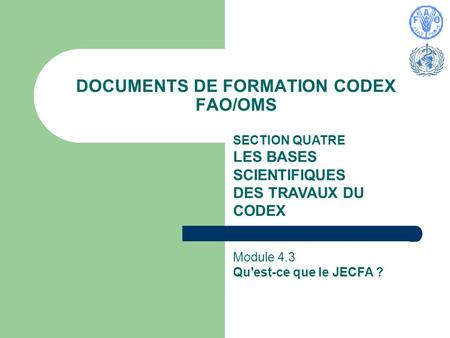 DOCUMENTS DE FORMATION CODEX FAO/OMS SECTION QUATRE LES BASES SCIENTIFIQUES DES TRAVAUX DU CODEX Module 4.3 Qu'est-ce que le JECFA ?