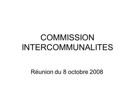 COMMISSION INTERCOMMUNALITES Réunion du 8 octobre 2008.