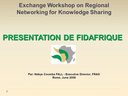 Exchange Workshop on Regional Networking for Knowledge Sharing Par: Ndèye Coumba FALL - Executive Director, FRAO Rome, June 2008 PRESENTATION DE FIDAFRIQUE.