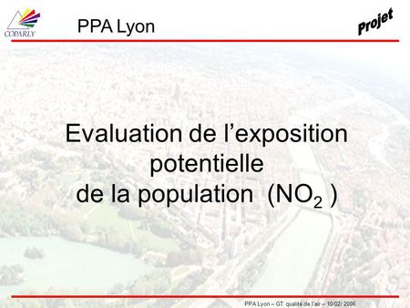 PPA Lyon – GT qualité de l'air – 10/02/ 2006 Evaluation de l'exposition potentielle de la population (NO 2 ) PPA Lyon.