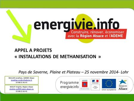APPEL A PROJETS « INSTALLATIONS DE METHANISATION » MULLER Jonathan, ADEME Alsace 03 88 15 46 43 WOLFF Virginie, Région Alsace.