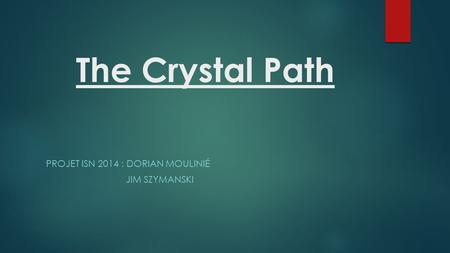 The Crystal Path PROJET ISN 2014 : DORIAN MOULINIÉ JIM SZYMANSKI.