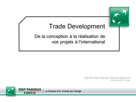 Trade Development De la conception à la réalisation de vos projets à l'international Rob Van Veen, Manager Trade Development 6 décembre 2013, Liège.