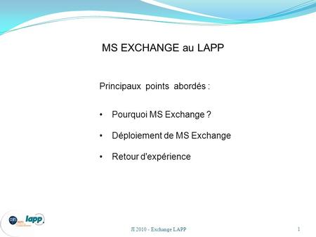 JI 2010 - Exchange LAPP 1 Principaux points abordés : Pourquoi MS Exchange ? Déploiement de MS Exchange Retour d'expérience MS EXCHANGE au LAPP.