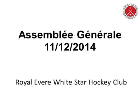 Royal Evere White Star Hockey Club Assemblée Générale 11/12/2014.