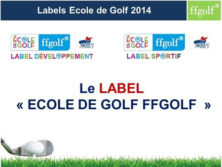 Le LABEL « ECOLE DE GOLF FFGOLF » Labels Ecole de Golf 2014.
