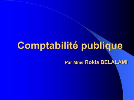 Comptabilité publique Par Mme Rokia BELALAMI. Introduction: Selon l'article 1du décret royal N°330-66 du 10 Moharrem 1387 (21 avril 1967) portant règlement.