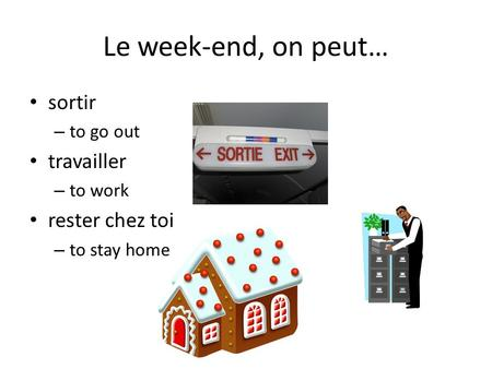 Le week-end, on peut… sortir – to go out travailler – to work rester chez toi – to stay home.