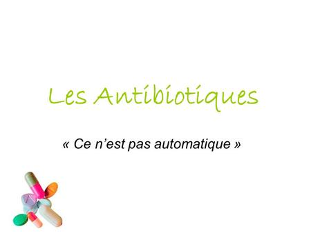 Les Antibiotiques « Ce n'est pas automatique ». Qu'est-ce qu'un antibiotique ? L'origine du mot antibiotique vient du grec anti : « contre », et bios.