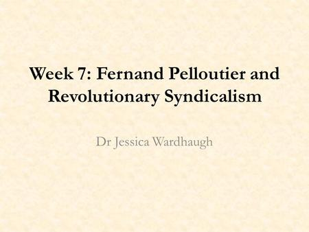 Week 7: Fernand Pelloutier and Revolutionary Syndicalism Dr Jessica Wardhaugh.