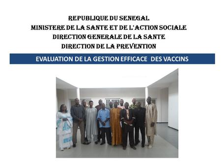 REPUBLIQUE DU SENEGAL MINISTERE DE LA SANTE ET DE L'ACTION SOCIALE DIRECTION GENERALE DE LA SANTE DIRECTION DE LA PREVENTION EVALUATION DE LA GESTION EFFICACE.