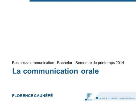 La communication orale FLORENCE CAUHÉPÉ Business communication - Bachelor - Semestre de printemps 2014.