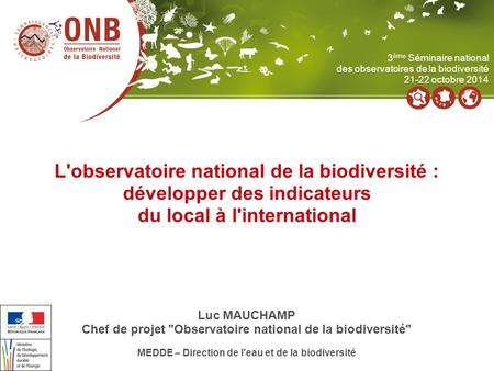 L'observatoire national de la biodiversité : développer des indicateurs du local à l'international Luc MAUCHAMP Chef de projet Observatoire national de.