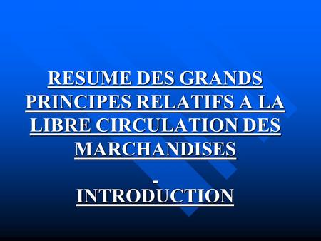 RESUME DES GRANDS PRINCIPES RELATIFS A LA LIBRE CIRCULATION DES MARCHANDISES INTRODUCTION.