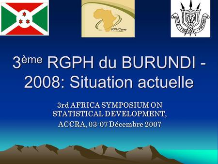 3 ème RGPH du BURUNDI - 2008: Situation actuelle 3rd AFRICA SYMPOSIUM ON STATISTICAL DEVELOPMENT, ACCRA, 03-07 Décembre 2007.