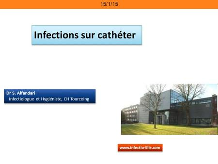 15/1/15 Infections sur cathéter www.infectio-lille.com Dr S. Alfandari Infectiologue et Hygiéniste, CH Tourcoing Dr S. Alfandari Infectiologue et Hygiéniste,