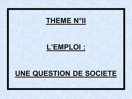 THEME N°II L'EMPLOI : UNE QUESTION DE SOCIETE