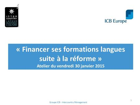 « Financer ses formations langues suite à la réforme » Atelier du vendredi 30 janvier 2015 1 Groupe ICB - Intercountry Management.
