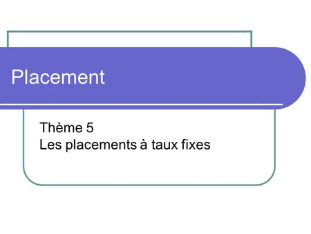 Placement Thème 5 Les placements à taux fixes. Les placements à taux fixes Les comptes d'épargne Les placements à terme Les obligations.