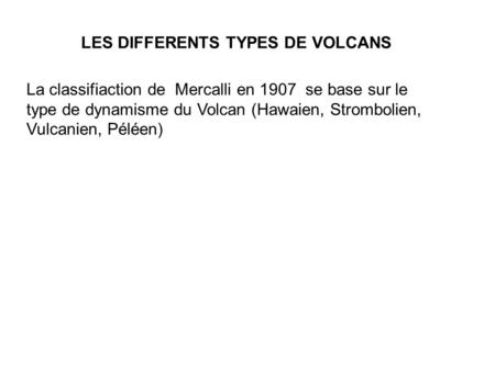 LES DIFFERENTS TYPES DE VOLCANS La classifiaction de Mercalli en 1907 se base sur le type de dynamisme du Volcan (Hawaien, Strombolien, Vulcanien, Péléen)