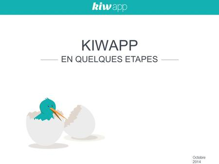 KIWAPP IS A B2B FULL-STACK APP-MANAGEMENT TOOL KIWAPP EN QUELQUES ETAPES Octobre 2014.