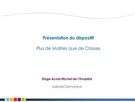 Présentation du dispositif Plus de Maîtres que de Classes Stage école Michel de l'Hospital Isabelle Demarque.