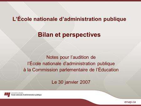 L'École nationale d'administration publique Bilan et perspectives Notes pour l'audition de l'École nationale d'administration publique à la Commission.