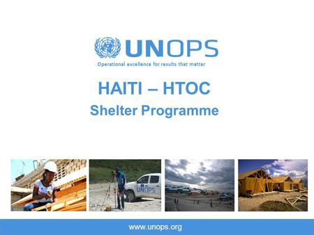 Www.unops.org Operational excellence for results that matter HAITI – HTOC Shelter Programme.